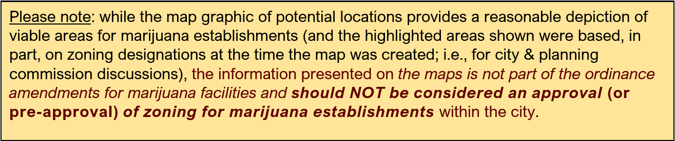 Please note: while the map graphic of potential locations provides a reasonable depiction of viable areas for marijuana establishments (and the highlighted areas shown were based, in part, on zoning designations at the time the map was created; i.e., for city & planning commission discussions), the information presented on the maps is not part of the ordinance amendments for marijuana facilities and should NOT be considered an approval (or pre-approval) of zoning for marijuana establishments within the city.